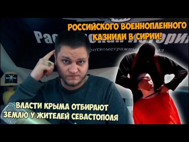Российского военнопленного казнили в Сирии! Власти Крыма отбирают землю у жител...
