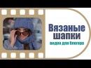 Вязаные шапки, шарфы, варежки Видео для блогера Создание рекламных роликов