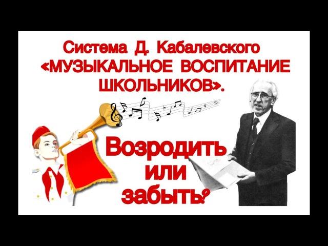 Система Д.Кабалевского «МУЗЫКАЛЬНОЕ ВОСПИТАНИЕ ШКОЛЬНИКОВ». Возродить или забыть