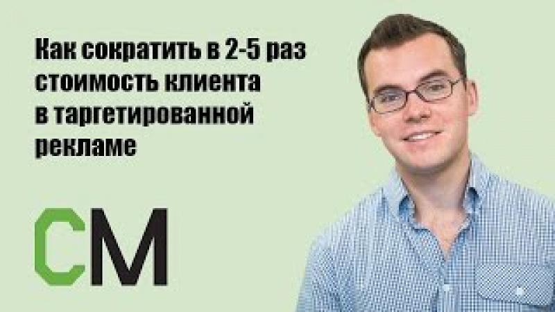 Как сократить в 2-5 раз стоимость клиента в таргетированной рекламе. Николай Смир...