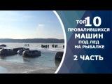 ТОП 10 провалившихся машин под лед на рыбалке. Вот это рыбалка!