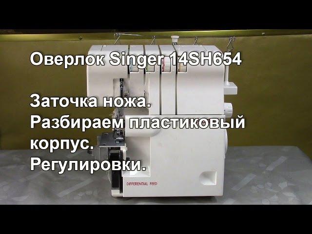 Оверлок Singer 14SH654. Ножи. Разбираем пластиковый корпус. Регулировки. Видео № 255.