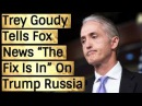 Trey Goudy Tells F0X NEW$ The Fix Was In On Trump/Russ|a From the Beginning
