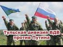 Тульская дивизия ВДВ против Путина