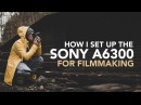 My Sony a6300 a6500 Settings for Filmmaking