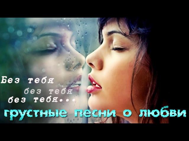 Без тебя, без тебя, без тебя... Грустные песни о любви... Красивые и нежные