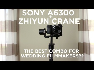 Sony A6300 & Zhiyun Crane Review   The Best Combo For Wedding Filmmakers?