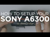 How to Setup Your Sony A6300 to Shoot Video
