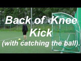 Back of Knee Kick (with catching the ball): знакомство с финтами уличного футбола