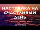 НАСТРОЙКА НА СЧАСТЛИВЫЙ ДЕНЬ ~ Абрахам (Эстер) Хикс   Озвучка Титры   TsovkaMedia