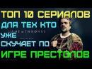 ТОП 10 Сериалов для тех кто уже скучает по Игре Престолов