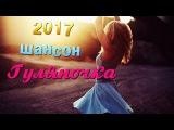 ШАНСОН ГУЛЯНОЧКА 2017! Зажигательные песни ~ Танцуют все! сборник для дачи