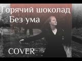 Горячий шоколад - Без ума (cover Анастасия Смирнова)
