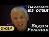 Вадим Усланов - Ты сделана из огня HD