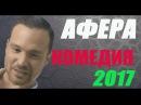 КЛАССНАЯ РУССКАЯ КОМЕДИЯ 2017 АФЕРА ШИКАРНЫЙ ФИЛЬМ РУССКИЕ НОВИНКИ