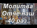 Молитва Отче наш 40 раз слушать