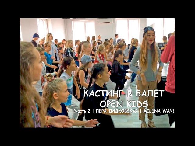 Кастинг в балет Open Kids часть2 ЛЕРА ДИДКОВСКАЯ MILENA WAY