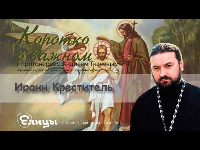 Иоанн Креститель Протоиерей Андрей Ткачев