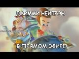 ДЖИММИ НЕЙТРОН В ПРЯМОМ ЭФИРЕ! 1 СЕЗОН!