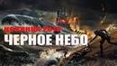 Новый военный фильм 2018 ЧЕРНОЕ НЕБО Русские лучшие фильмы 2018 Новинки hd