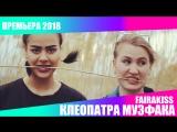 FAIRAKISS - КЛЕОПАТРА МУЗФАКА ПРЕМЬЕРА 2018
