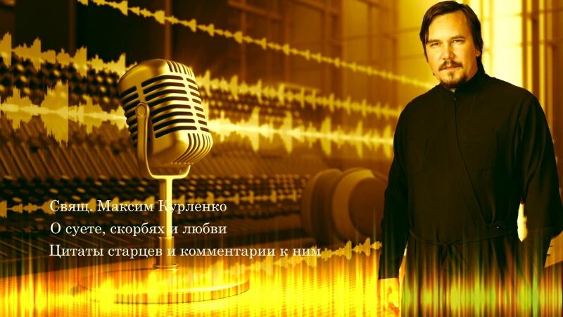 Свящ. Максим Курленко - О суете, скорбях и любви (цитаты старцев и комментарии)