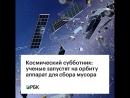 Космический субботник: ученые запустят на орбиту аппарат для сбора мусора