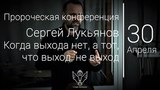 30.04.17 Пророческая конференция. Сергей Лукьянов - Когда выхода нет, а тот, что выход, не выход