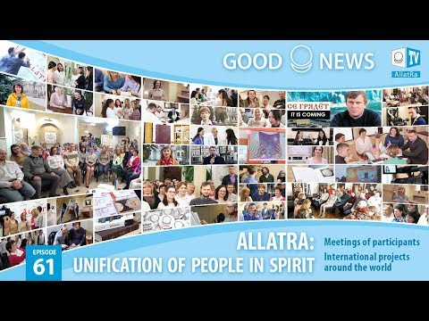 ALLATRA: unification of people in Spirit! International meetings of participants. Good News 61