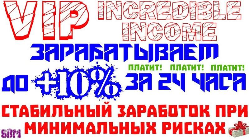 SBM СОВЕТУЕТ-VIP-Incredible-income - Зарабатываем до 10 за 24 часа! ПЛАТИТ