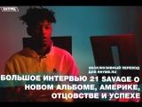 Большое интервью 21 Savage о новом альбоме, Америке, отцовстве и успехе (Переведено сайтом Rhyme.ru)
