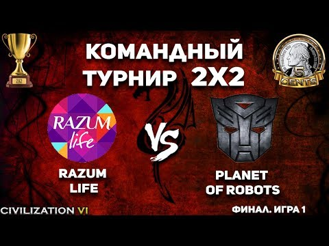 Финал! Командный турнир 2х2 Civilization VI. razum life vs. Planet of Robots