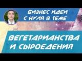 Евгений Гришечкин - Бизнес идеи с нуля в теме - Вегетарианства и сыроедения!
