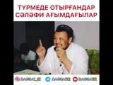 Түрмеде отырғандар - сәләфи ағымдағылар / ұстаз Абдуғаппар Сманов
