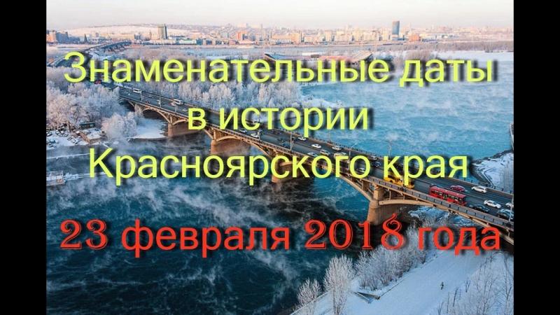 23 февраля 2018 года. Знаменательные даты в истории Красноярского края.