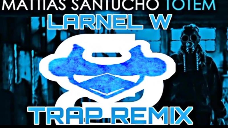 Mattias Santucho - Totem (LARNEL W Trap Remix)