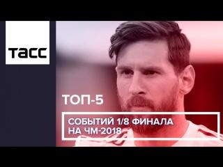 ТОП-5 событий 1-8 финала на ЧМ-2018