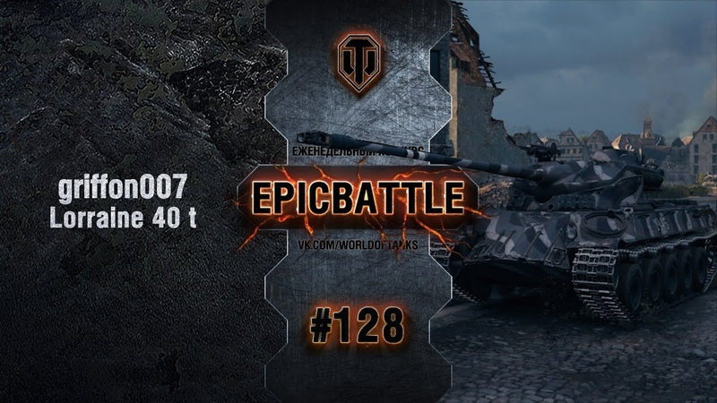 EpicBattle 128: griffon007 / Lorraine 40 t [World of Tanks]