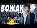 ПРЕМЬЕРА 2018 СОРВАЛА ВСЕХ ВОЖАК Русские боевики 2018 новинки, фильмы 2018 HD