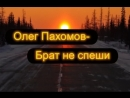 Олег Пахомов — Брат не спеши Дальнобойщикам посвящается