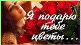 Я подарю тебе цветы, и всё поймёшь наверно ты!