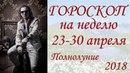 ГОРОСКОП на неделю 23-30 апреля 2018 г. Полнолуние.