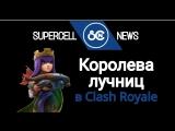 Королёва лучниц в Clash Royale (Концепт от SUPERCELL NEWS)
