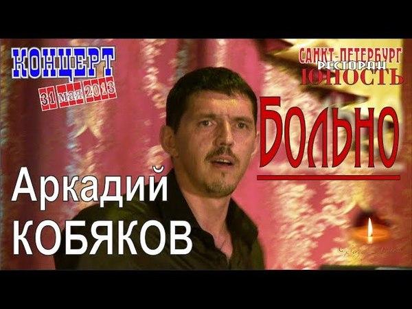Аркадий КОБЯКОВ - Больно (Концерт в Санкт-Петербурге 31.05.2013)