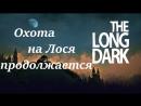 Стрим-The Long Dark/ Выживание/ НГ/ Охота на Лося продолжается.
