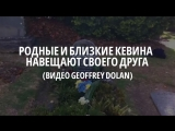 Родные и близкие Кевина навещают своего друга (видео Geoffrey Dolan)