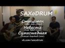 SAXoDRUM - Стыцамен (Иван Дорн Cover), Невеста (Егор Крид Cover), Сумасшедшая (Алексей Воробьев Cover)