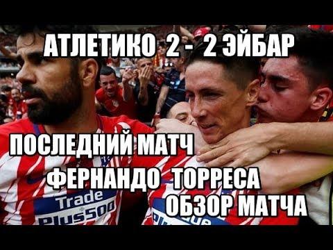 Атлетико 2 2 Эйбар Обзор матча ПОСЛЕДНИЙ МАТЧ ТОРРЕСА
