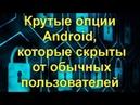 Крутые опции Android, которые скрыты от обычных пользователей