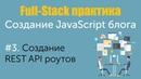 Урок 3. Full-Stack практика. Создание JavaScript блога. Создание REST API роутов